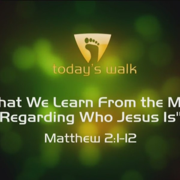 Today's Walk - What We Learn From The Magi Regarding Jesus
