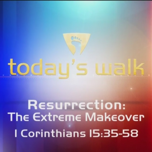Today's Walk - Resurrection, The Extreme Makeover